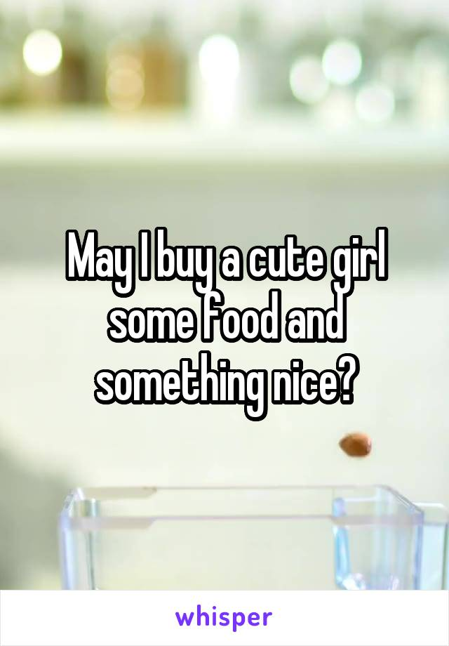 May I buy a cute girl some food and something nice?