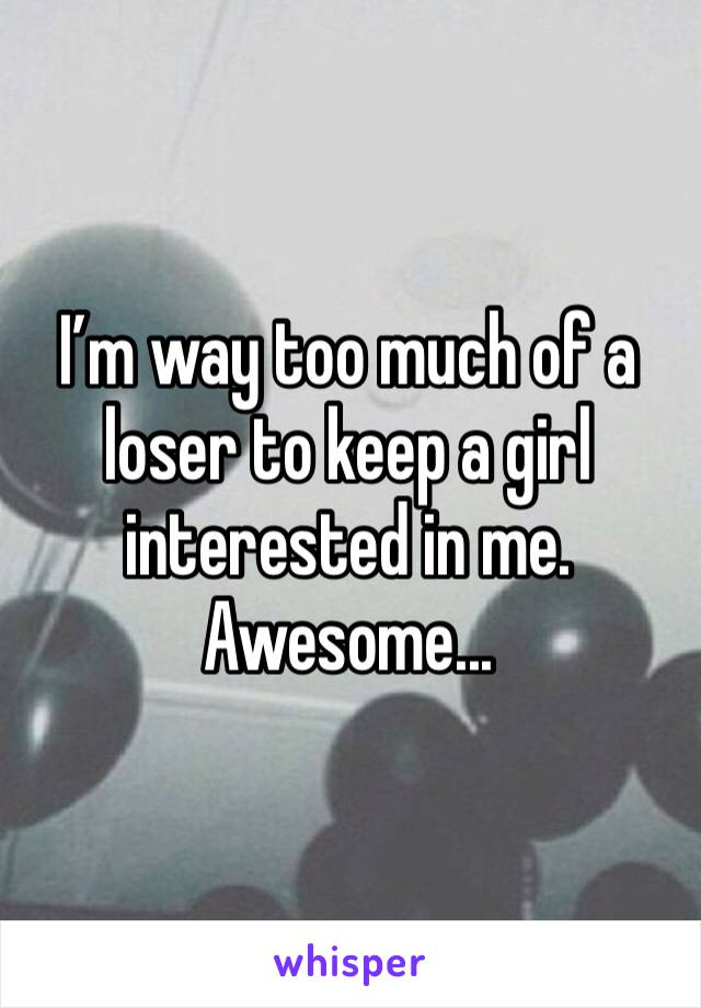 I'm way too much of a loser to keep a girl interested in me. Awesome...
