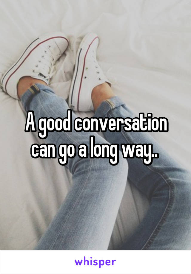 A good conversation can go a long way..