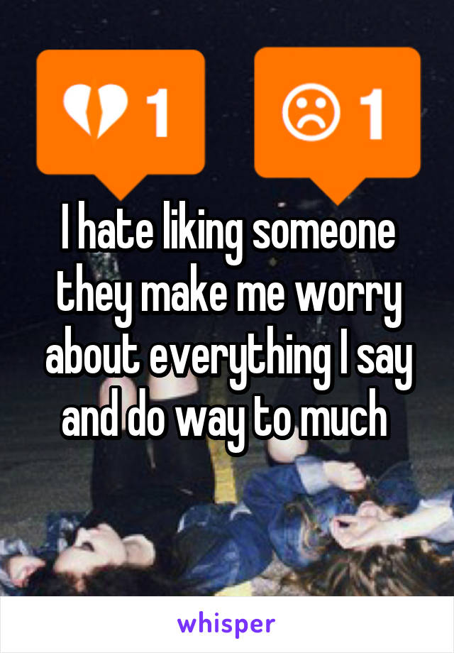 I hate liking someone they make me worry about everything I say and do way to much
