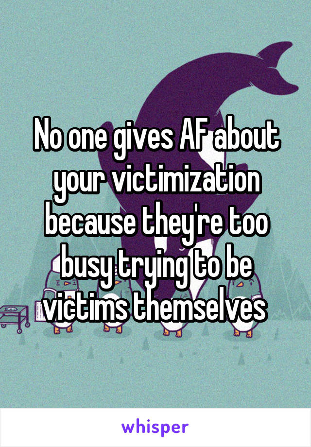 No one gives AF about your victimization because they're too busy trying to be victims themselves
