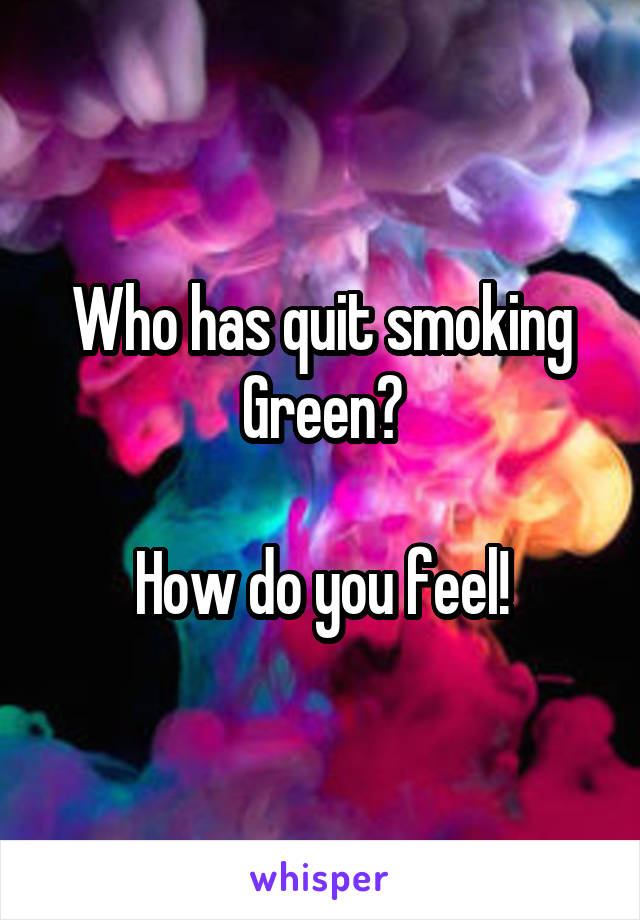 Who has quit smoking Green?  How do you feel!