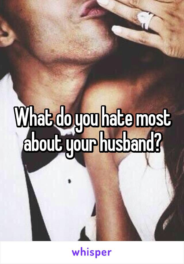 What do you hate most about your husband?