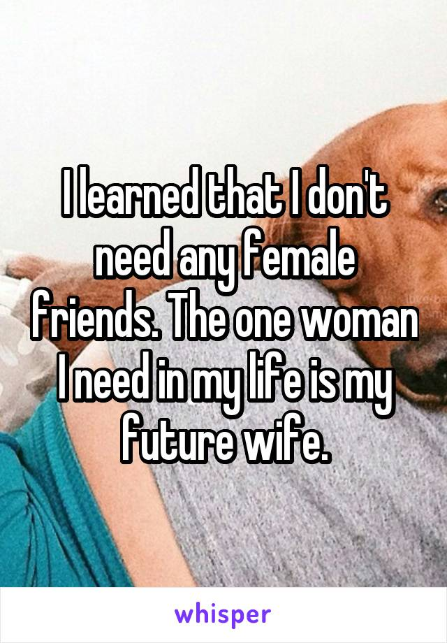 I learned that I don't need any female friends. The one woman I need in my life is my future wife.