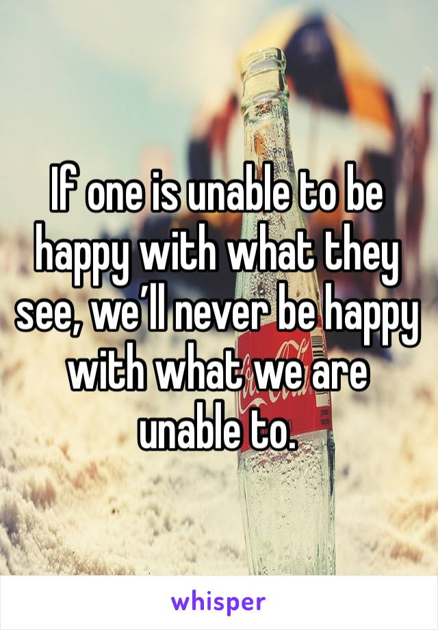 If one is unable to be happy with what they see, we'll never be happy with what we are unable to.