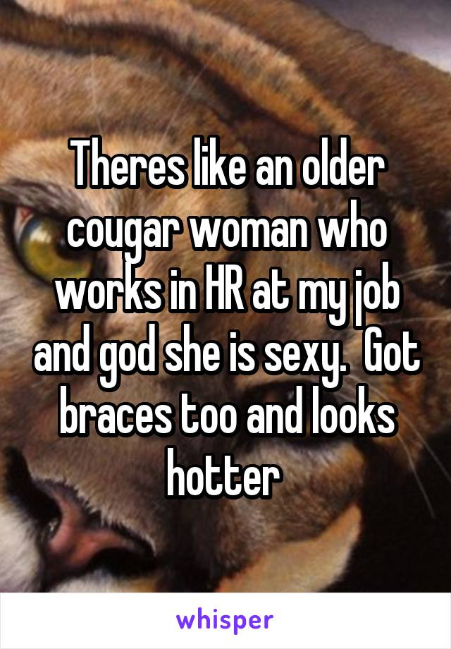 Theres like an older cougar woman who works in HR at my job and god she is sexy.  Got braces too and looks hotter