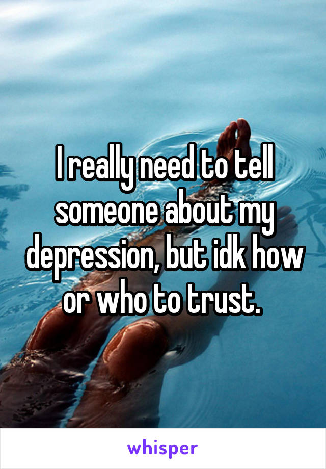 I really need to tell someone about my depression, but idk how or who to trust.