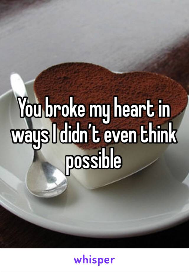 You broke my heart in ways I didn't even think possible