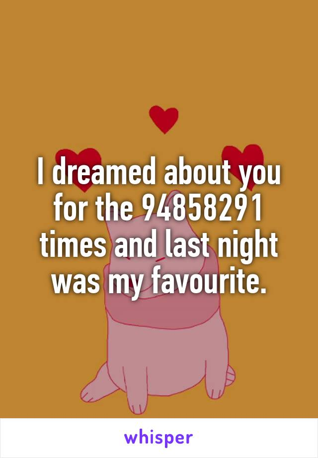 I dreamed about you for the 94858291 times and last night was my favourite.