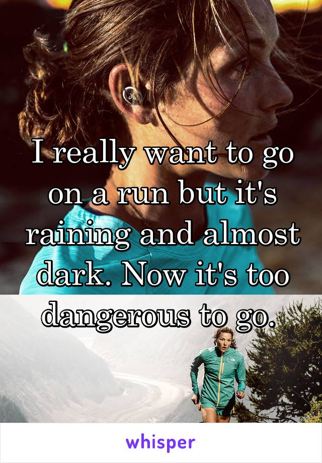 I really want to go on a run but it's raining and almost dark. Now it's too dangerous to go.