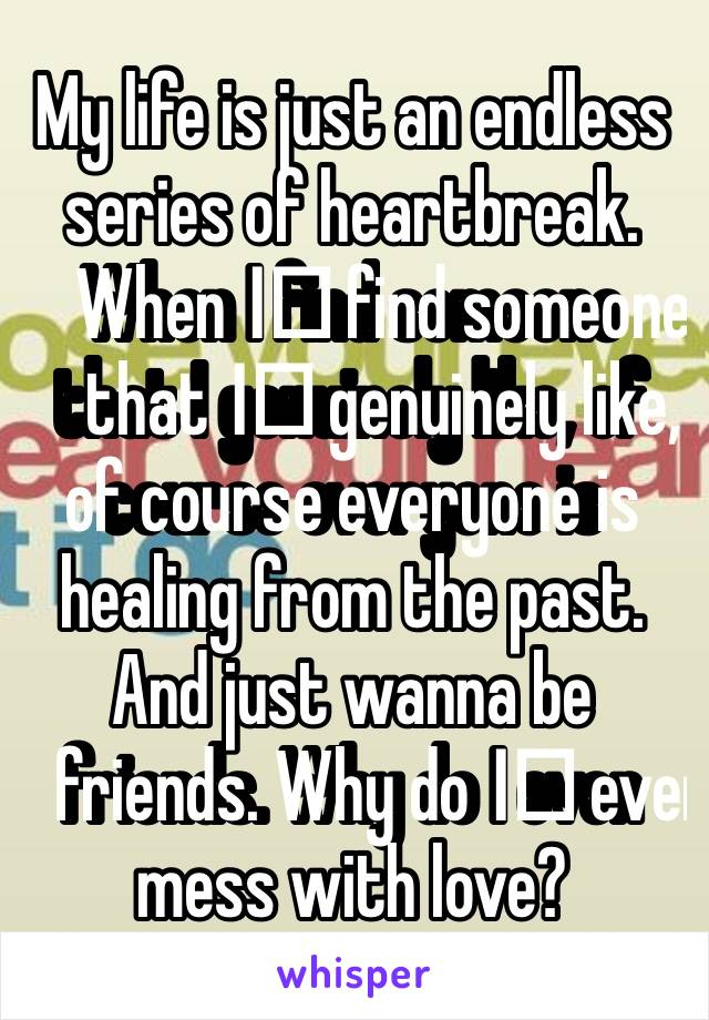 My life is just an endless series of heartbreak. When I️ find someone that I️ genuinely like, of course everyone is healing from the past. And just wanna be friends. Why do I️ even mess with love?