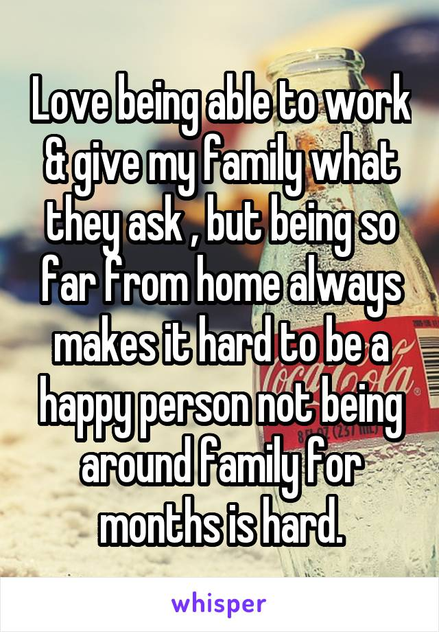 Love being able to work & give my family what they ask , but being so far from home always makes it hard to be a happy person not being around family for months is hard.