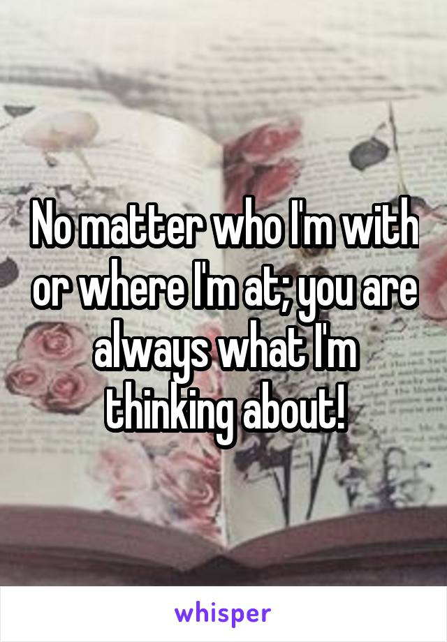 No matter who I'm with or where I'm at; you are always what I'm thinking about!