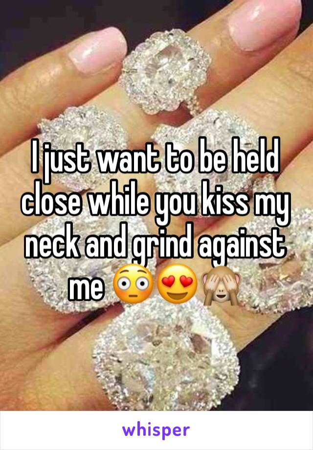 I just want to be held close while you kiss my neck and grind against me 😳😍🙈