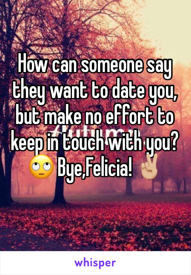 How can someone say they want to date you, but make no effort to keep in touch with you? 🙄 Bye,Felicia! ✌🏼