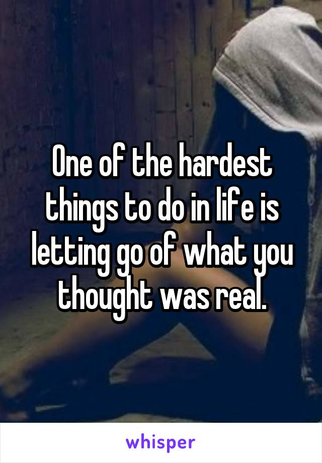 One of the hardest things to do in life is letting go of what you thought was real.