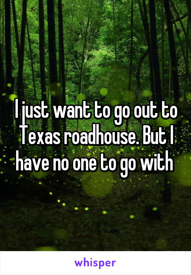 I just want to go out to Texas roadhouse. But I have no one to go with