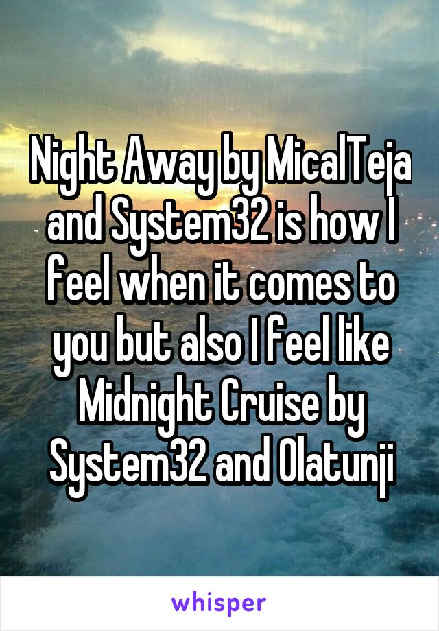 Night Away by MicalTeja and System32 is how I feel when it comes to you but also I feel like Midnight Cruise by System32 and Olatunji
