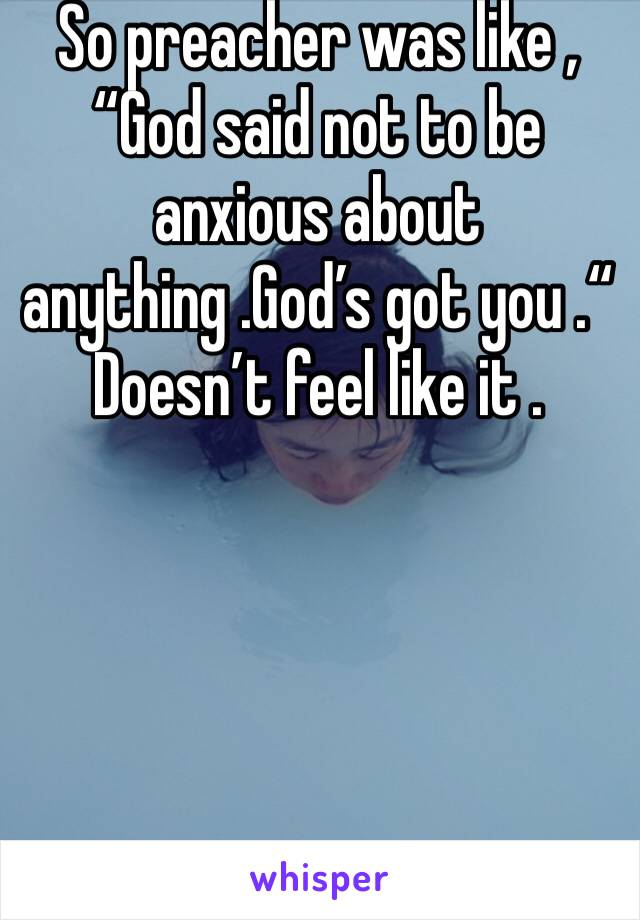 "So preacher was like , ""God said not to be anxious about anything .God's got you .""   Doesn't feel like it ."