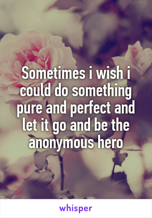 Sometimes i wish i could do something pure and perfect and let it go and be the anonymous hero
