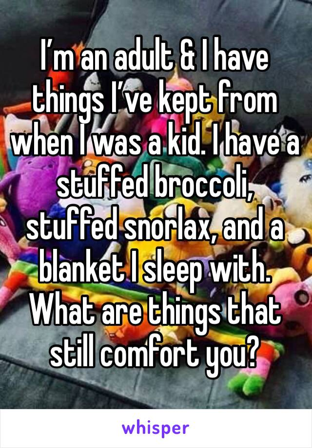 I'm an adult & I have things I've kept from when I was a kid. I have a stuffed broccoli, stuffed snorlax, and a blanket I sleep with. What are things that still comfort you?