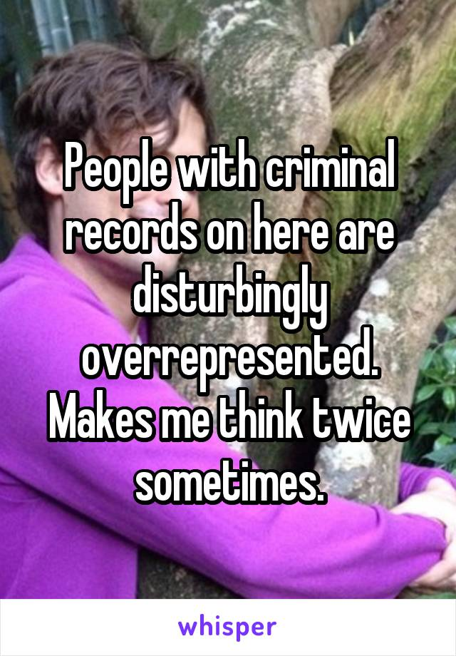 People with criminal records on here are disturbingly overrepresented. Makes me think twice sometimes.