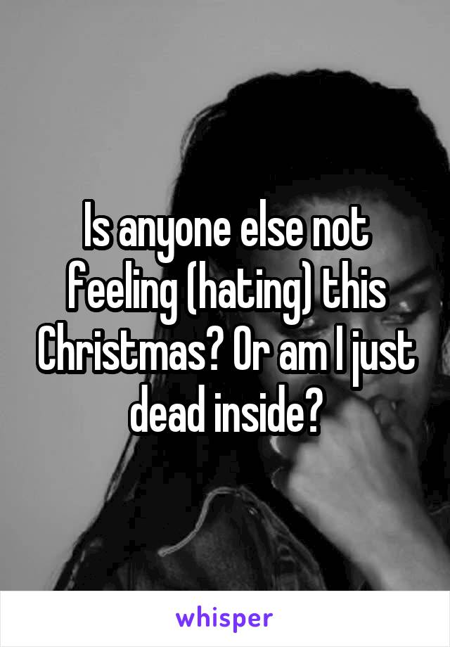 Is anyone else not feeling (hating) this Christmas? Or am I just dead inside?