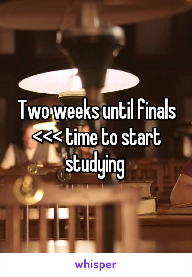 Two weeks until finals <<< time to start studying
