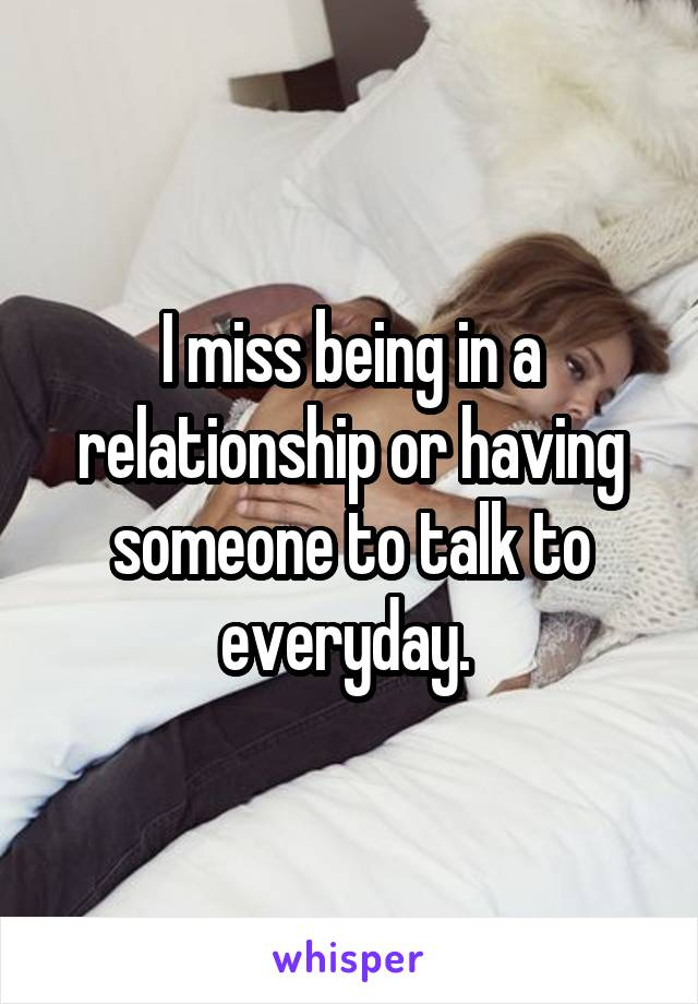 I miss being in a relationship or having someone to talk to everyday.