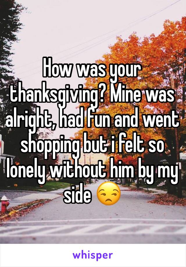 How was your thanksgiving? Mine was alright, had fun and went shopping but i felt so lonely without him by my side 😒