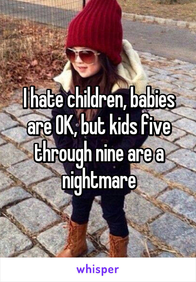 I hate children, babies are OK, but kids five through nine are a nightmare