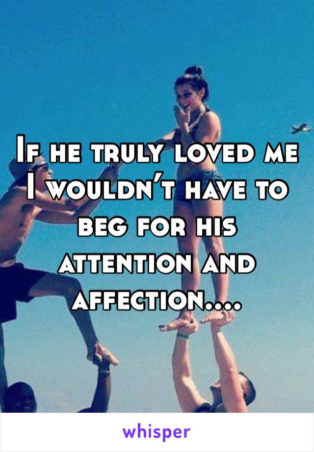 If he truly loved me I wouldn't have to beg for his attention and affection....