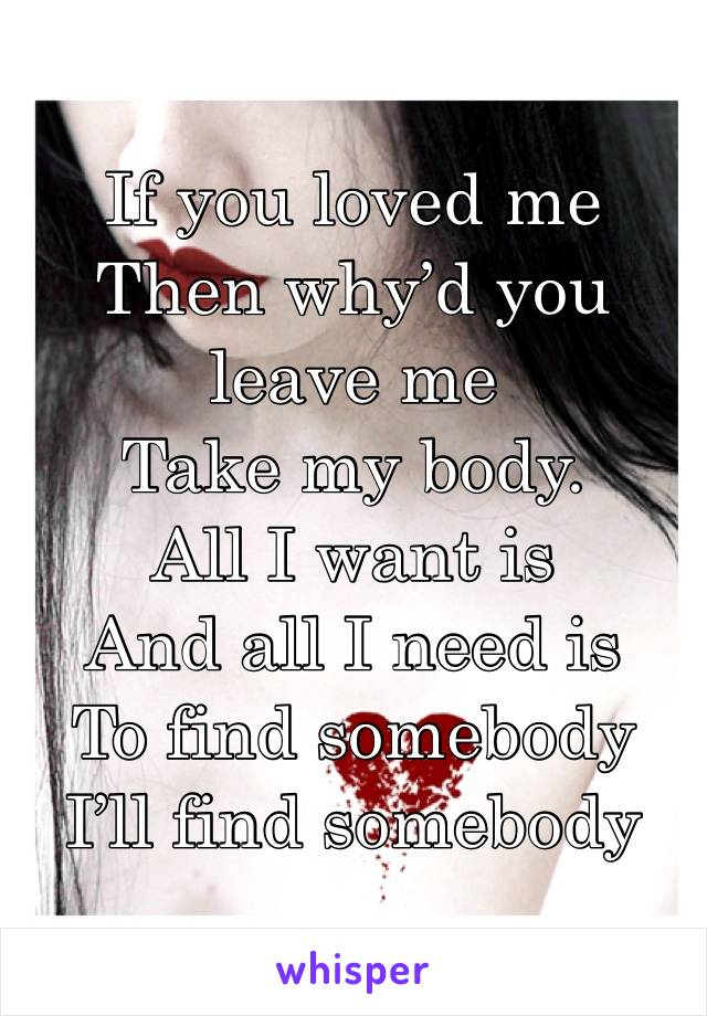 If you loved me  Then why'd you leave me Take my body.  All I want is  And all I need is To find somebody  I'll find somebody