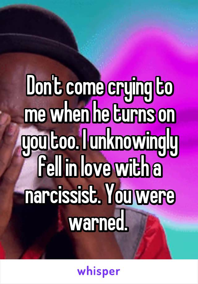 Don't come crying to me when he turns on you too. I unknowingly fell in love with a narcissist. You were warned.