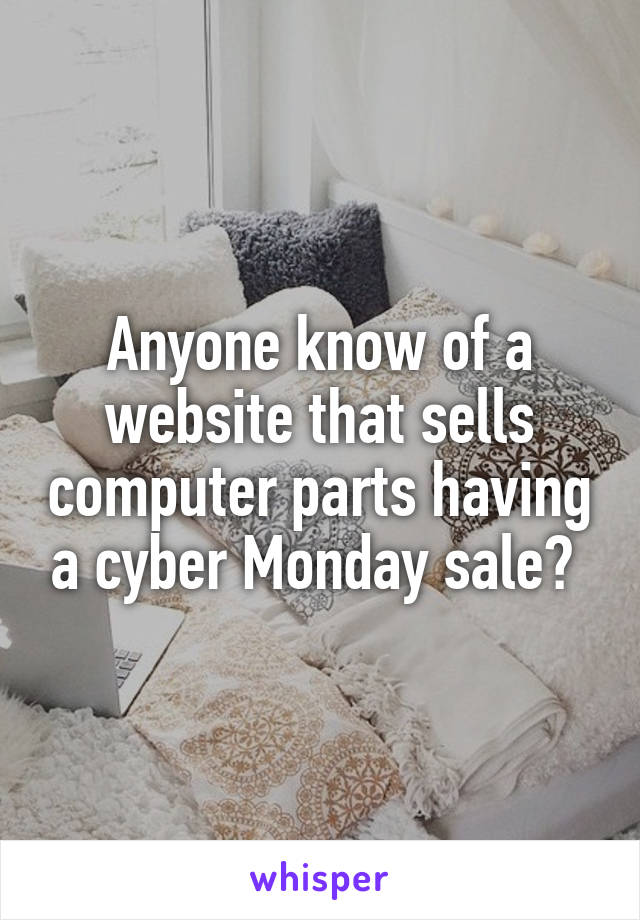 Anyone know of a website that sells computer parts having a cyber Monday sale?