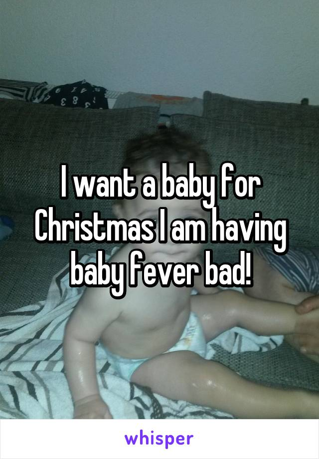I want a baby for Christmas I am having baby fever bad!