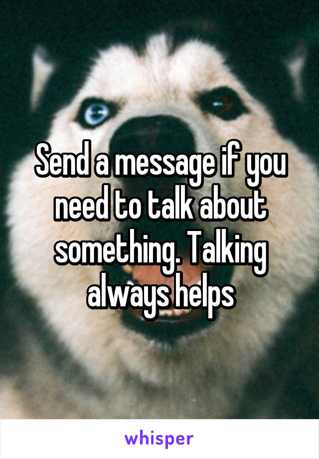 Send a message if you need to talk about something. Talking always helps