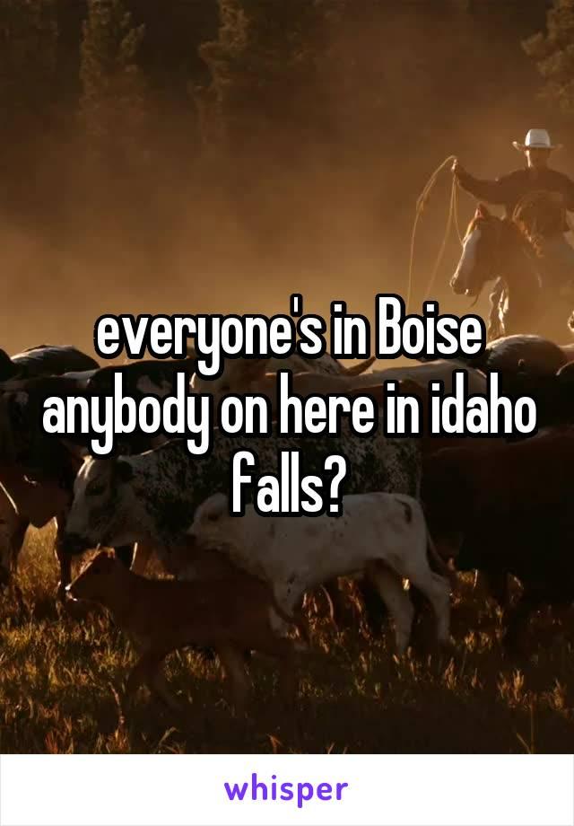 everyone's in Boise anybody on here in idaho falls?
