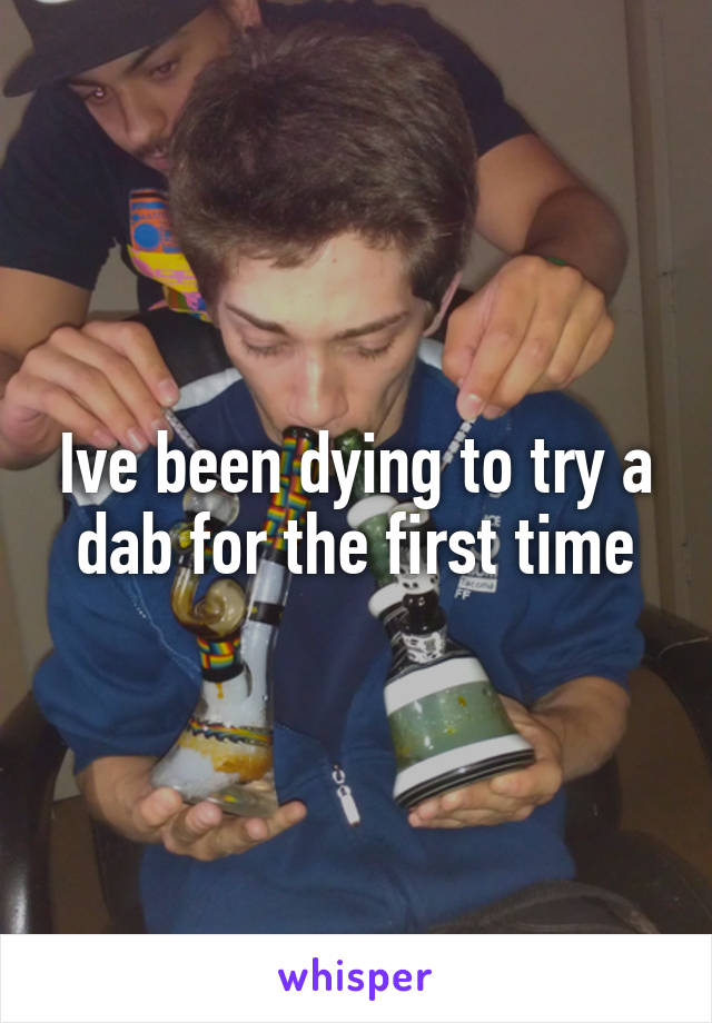 Ive been dying to try a dab for the first time
