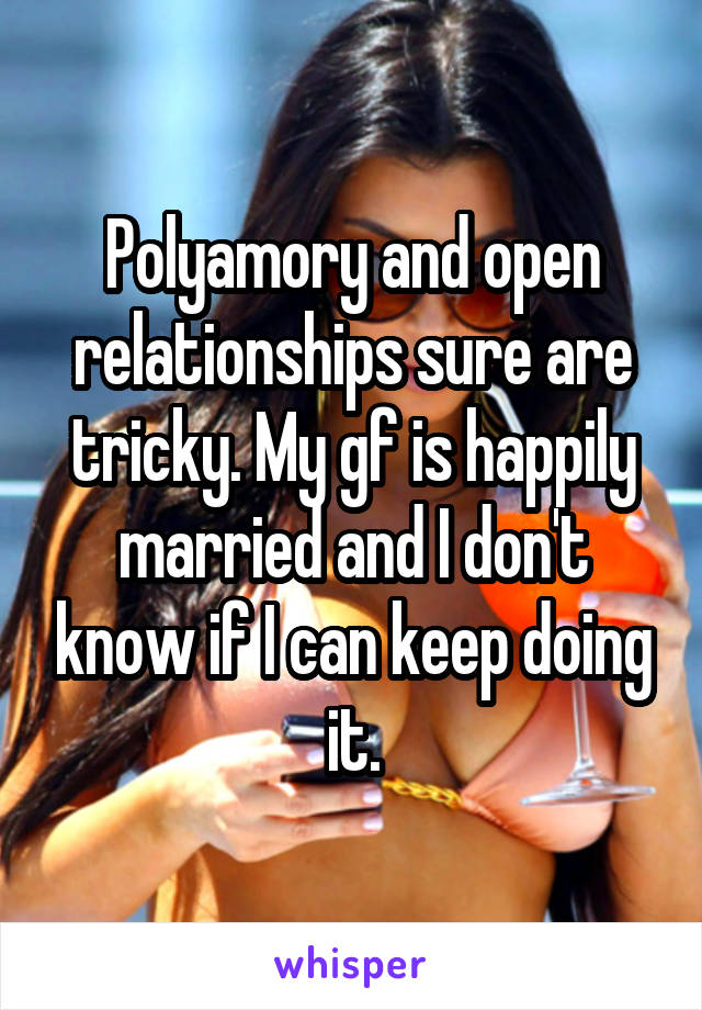 Polyamory and open relationships sure are tricky. My gf is happily married and I don't know if I can keep doing it.