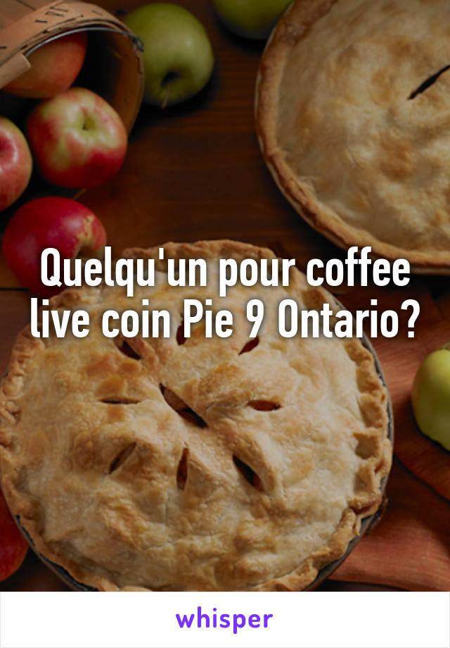 Quelqu'un pour coffee live coin Pie 9 Ontario?