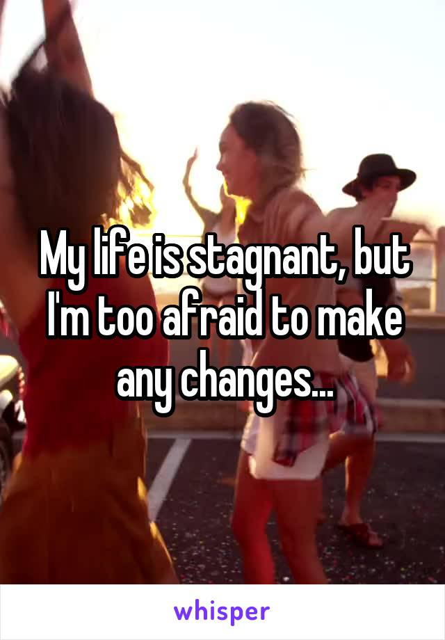 My life is stagnant, but I'm too afraid to make any changes...