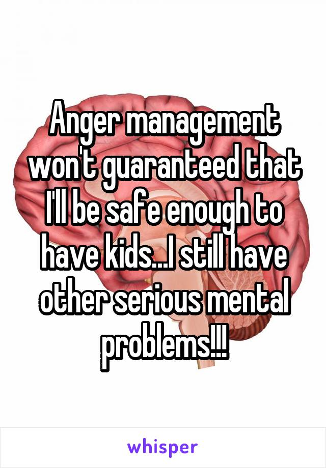 Anger management won't guaranteed that I'll be safe enough to have kids...I still have other serious mental problems!!!
