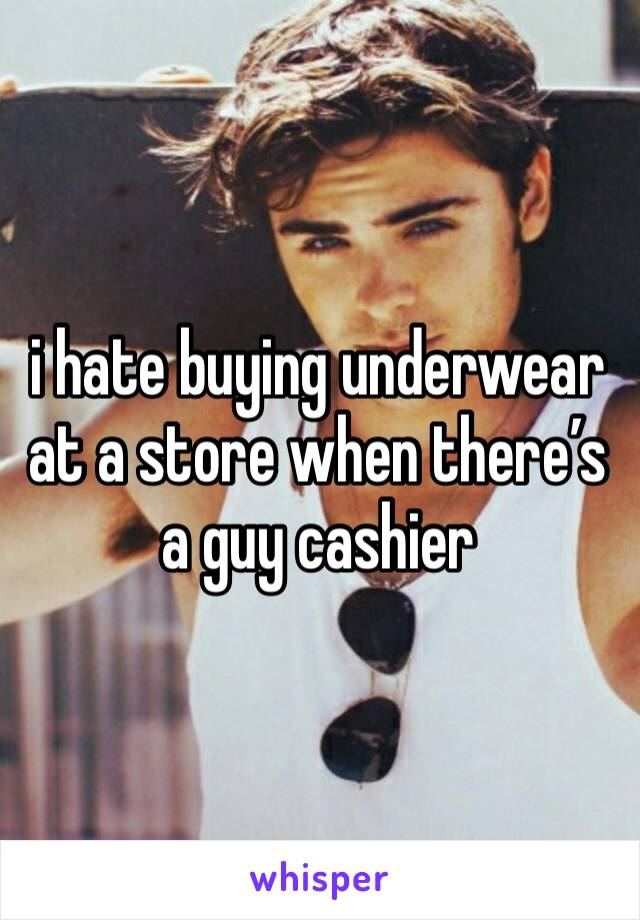 i hate buying underwear at a store when there's a guy cashier