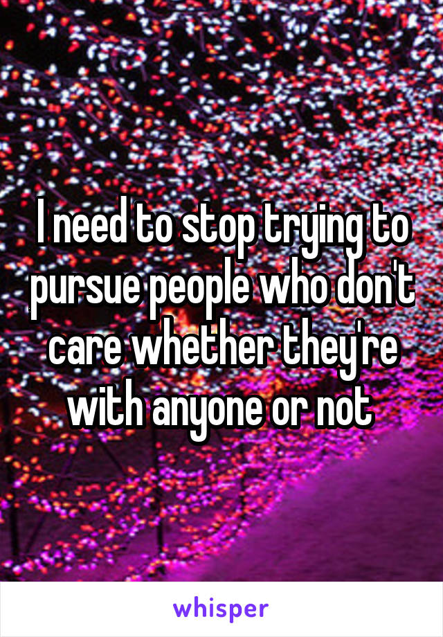 I need to stop trying to pursue people who don't care whether they're with anyone or not