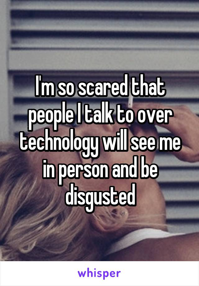 I'm so scared that people I talk to over technology will see me in person and be disgusted
