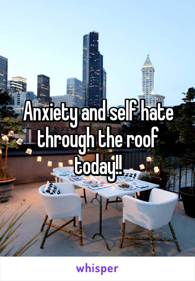 Anxiety and self hate through the roof today!!