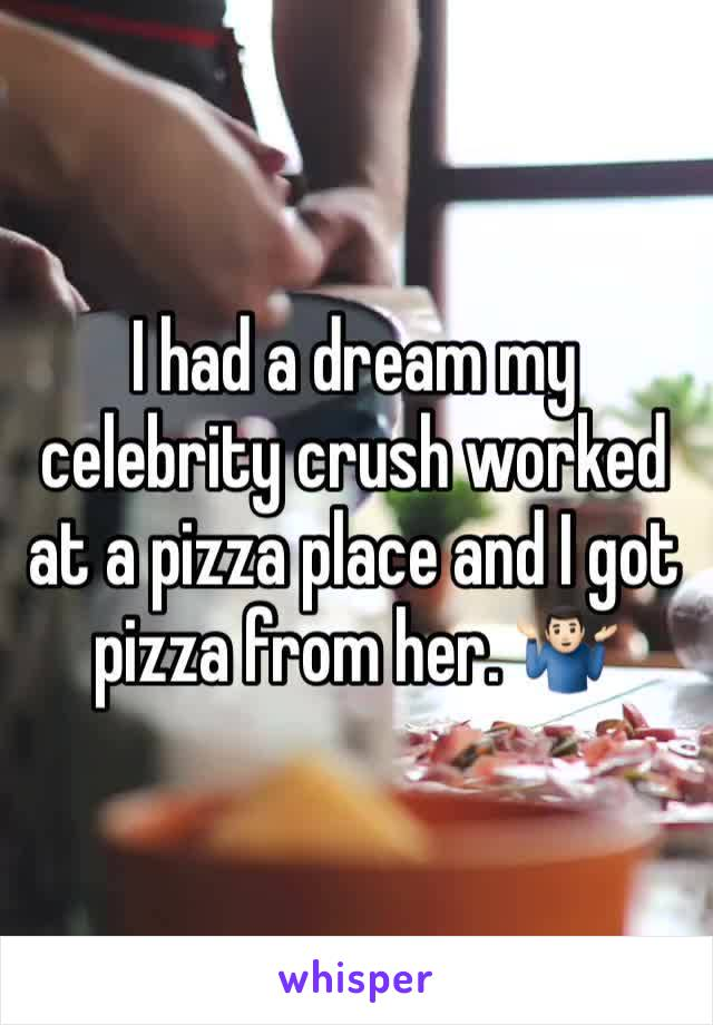 I had a dream my celebrity crush worked at a pizza place and I got pizza from her. 🤷🏻♂️