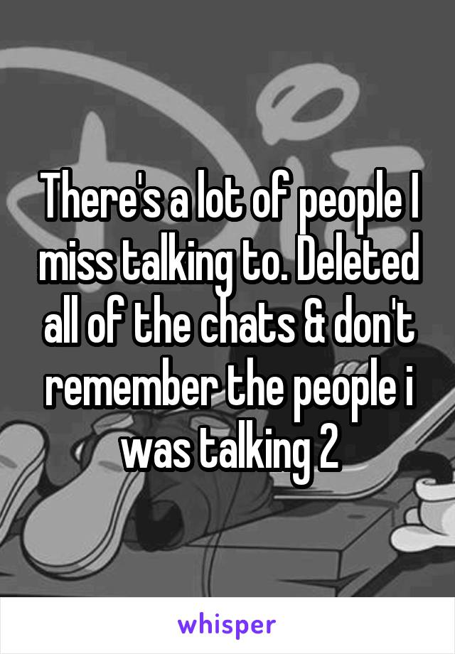 There's a lot of people I miss talking to. Deleted all of the chats & don't remember the people i was talking 2