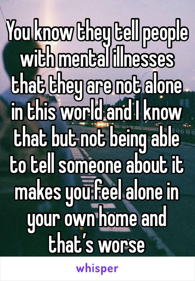 You know they tell people with mental illnesses that they are not alone in this world and I know that but not being able to tell someone about it makes you feel alone in your own home and that's worse